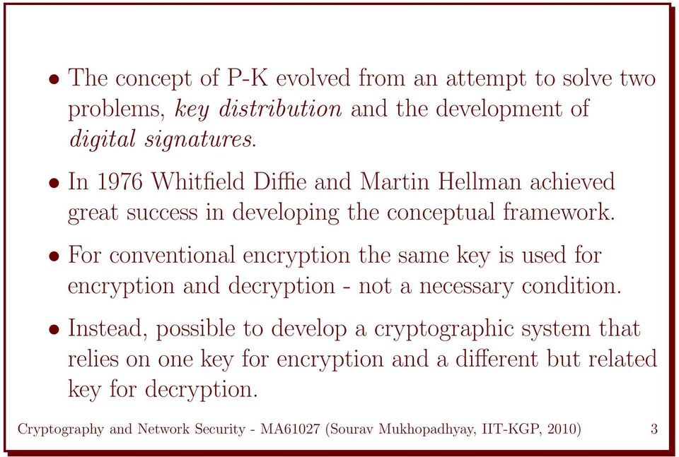 For conventional encryption the same key is used for encryption and decryption - not a necessary condition.