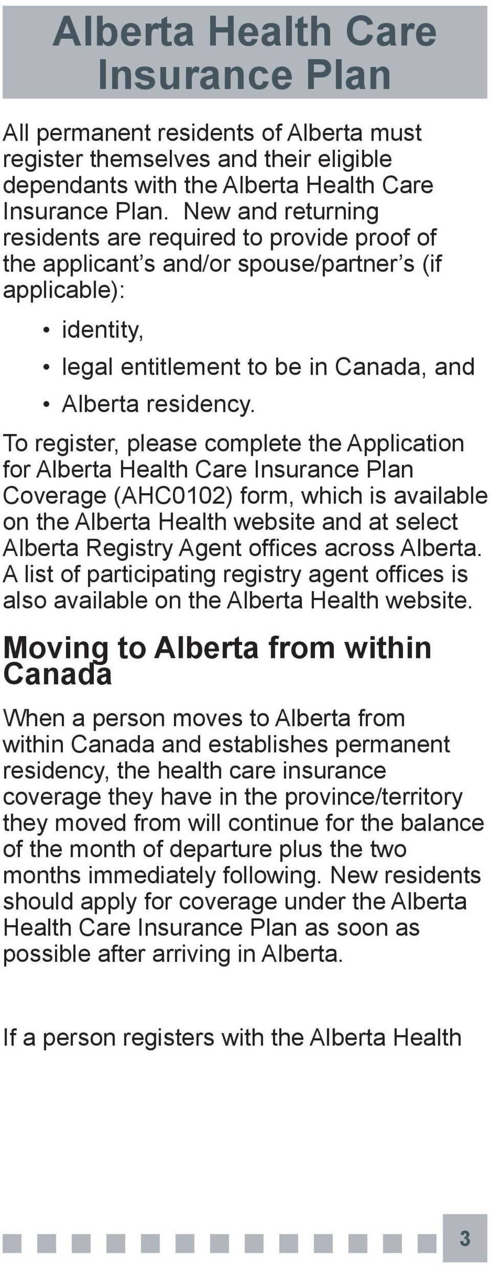 To register, please complete the Application for Alberta Health Care Coverage (AHC0102) form, which is available on the Alberta Health website and at select Alberta Registry Agent offices across