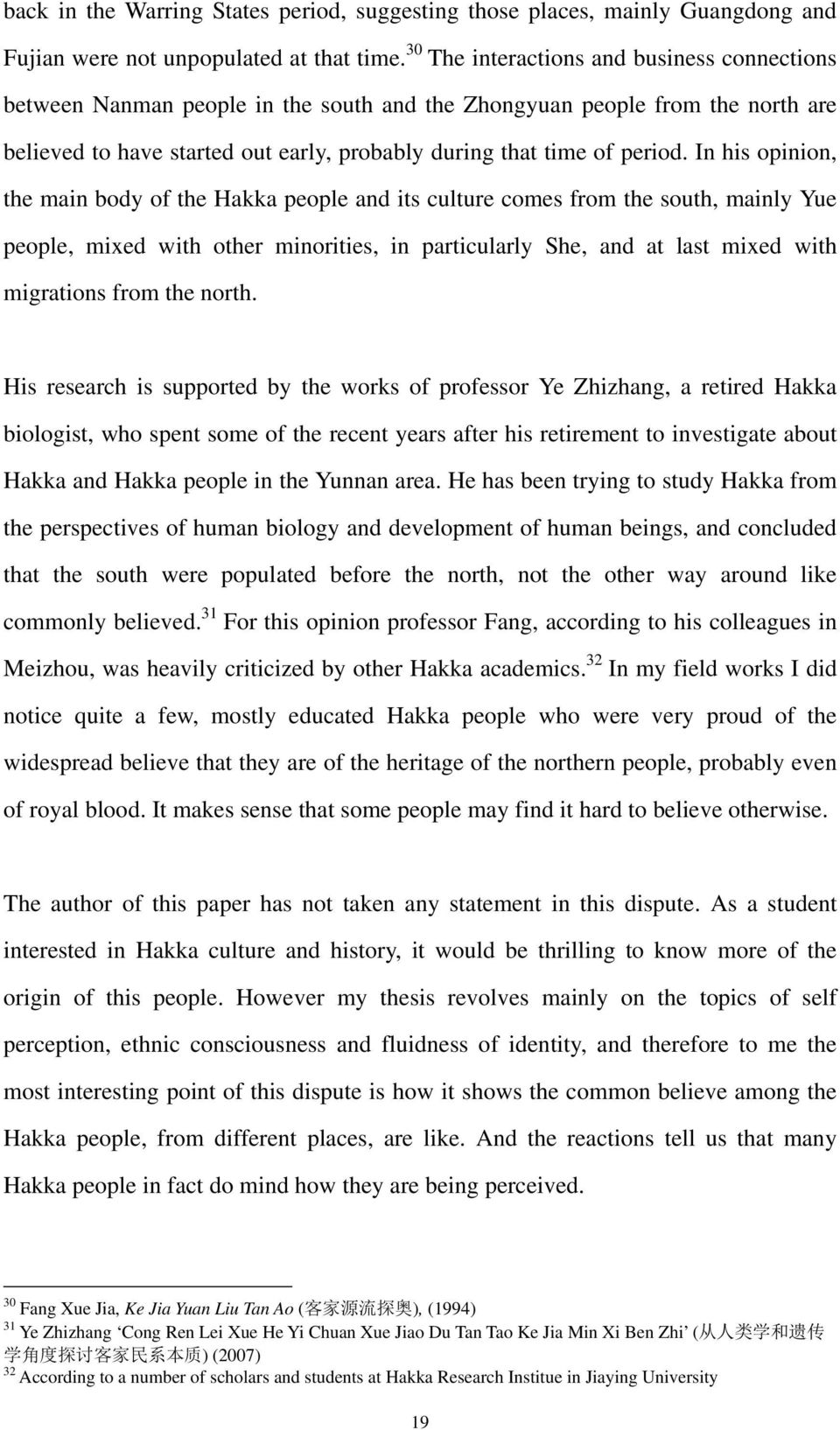 In his opinion, the main body of the Hakka people and its culture comes from the south, mainly Yue people, mixed with other minorities, in particularly She, and at last mixed with migrations from the