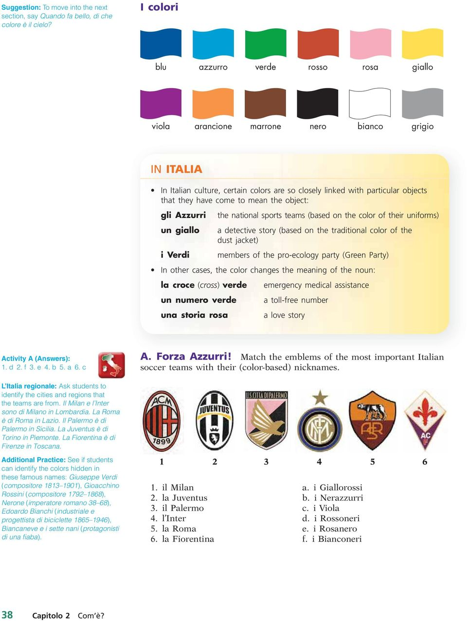 to mean the object: gli Azzurri un giallo i Verdi the national sports teams (based on the color of their uniforms) a detective story (based on the traditional color of the dust jacket) members of the