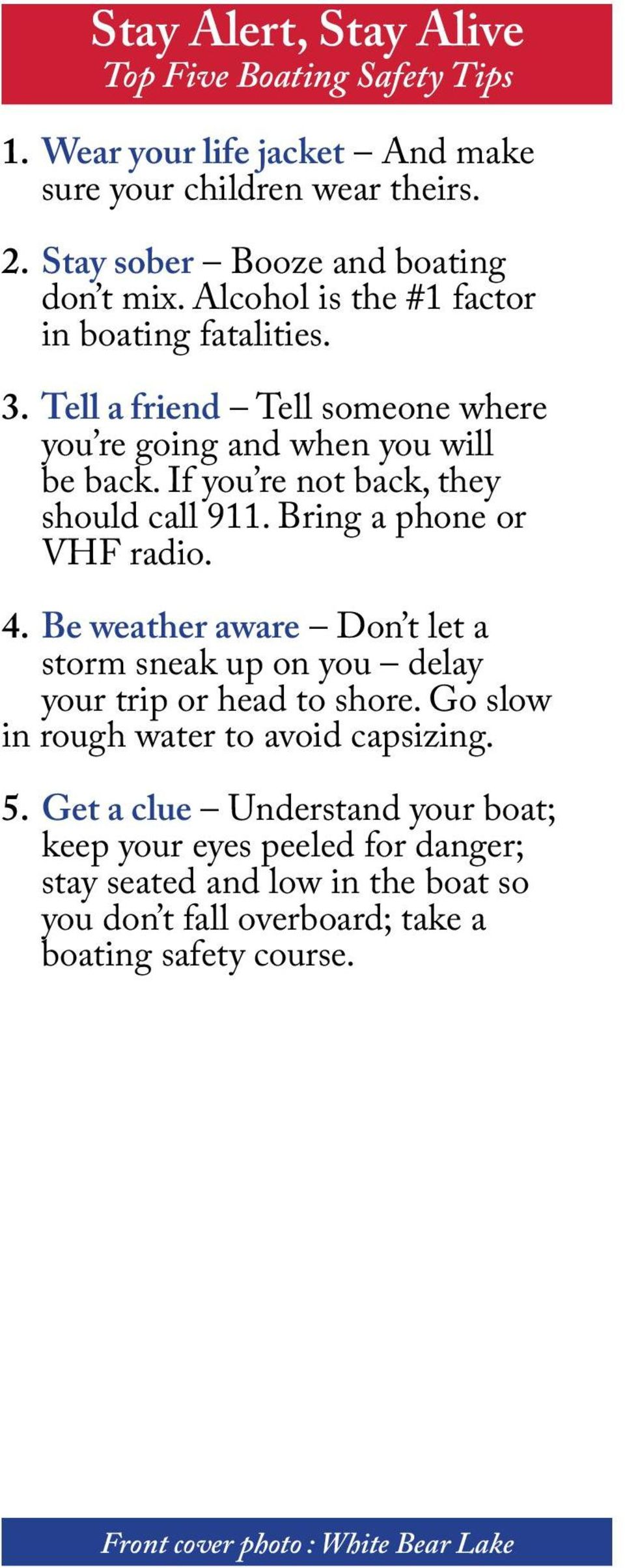 Bring a phone or VHF radio. 4. Be weather aware Don t let a storm sneak up on you delay your trip or head to shore. Go slow in rough water to avoid capsizing. 5.