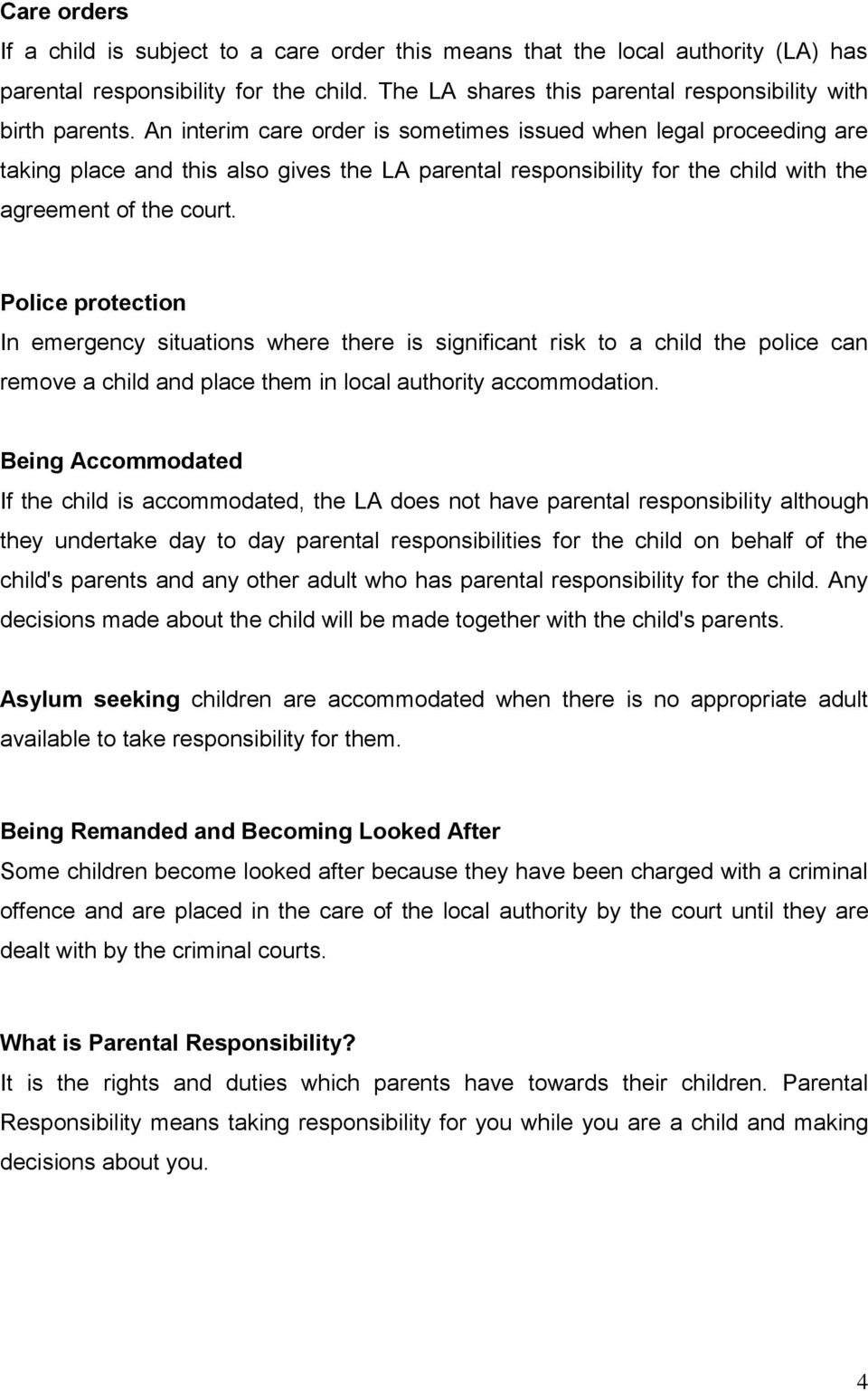 Police protection In emergency situations where there is significant risk to a child the police can remove a child and place them in local authority accommodation.