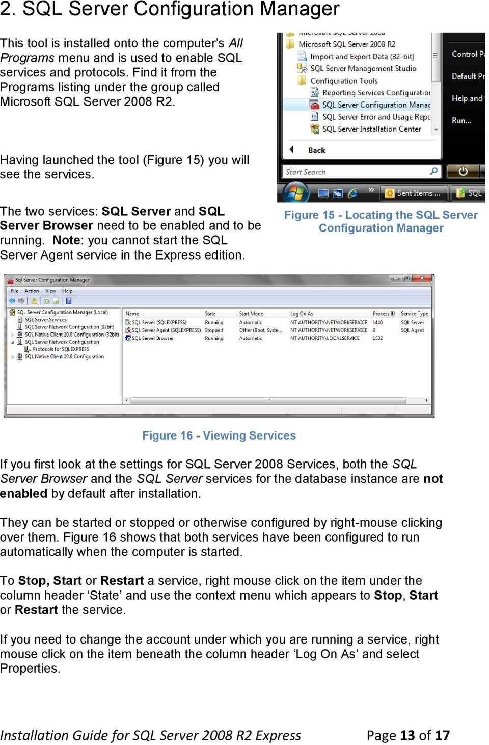 The two services: SQL Server and SQL Server Browser need to be enabled and to be running. Note: you cannot start the SQL Server Agent service in the Express edition.