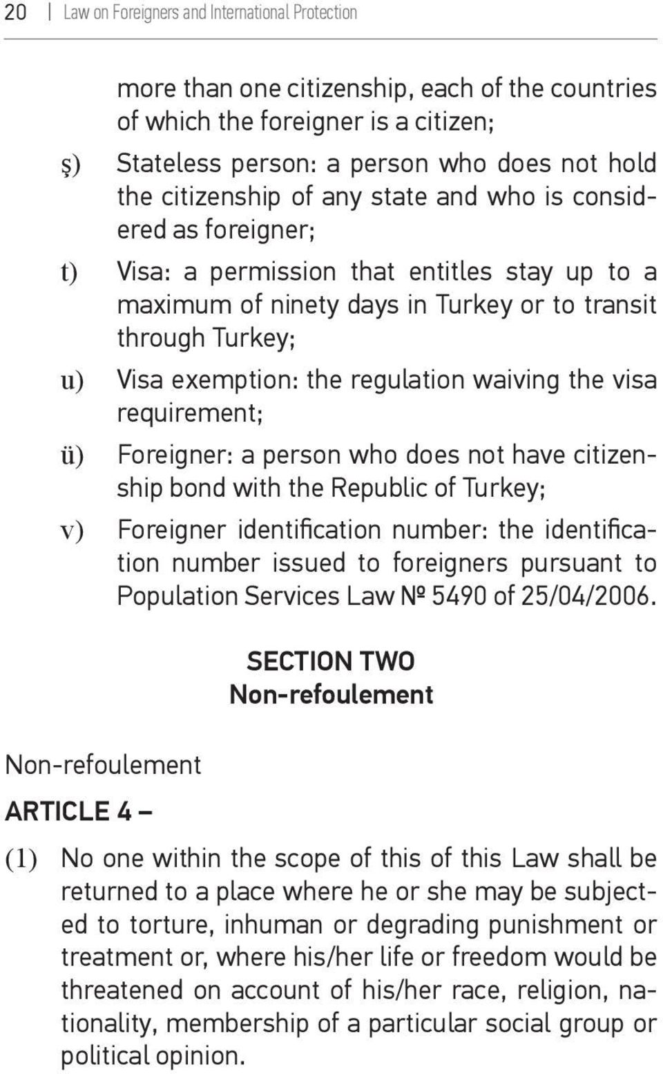 waiving the visa requirement; ü) Foreigner: a person who does not have citizenship bond with the Republic of Turkey; v) Foreigner identification number: the identification number issued to foreigners