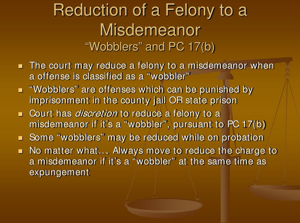has discretion to reduce a felony to a misdemeanor if it s a wobbler, pursuant to PC 17(b) Some wobblers may be reduced while