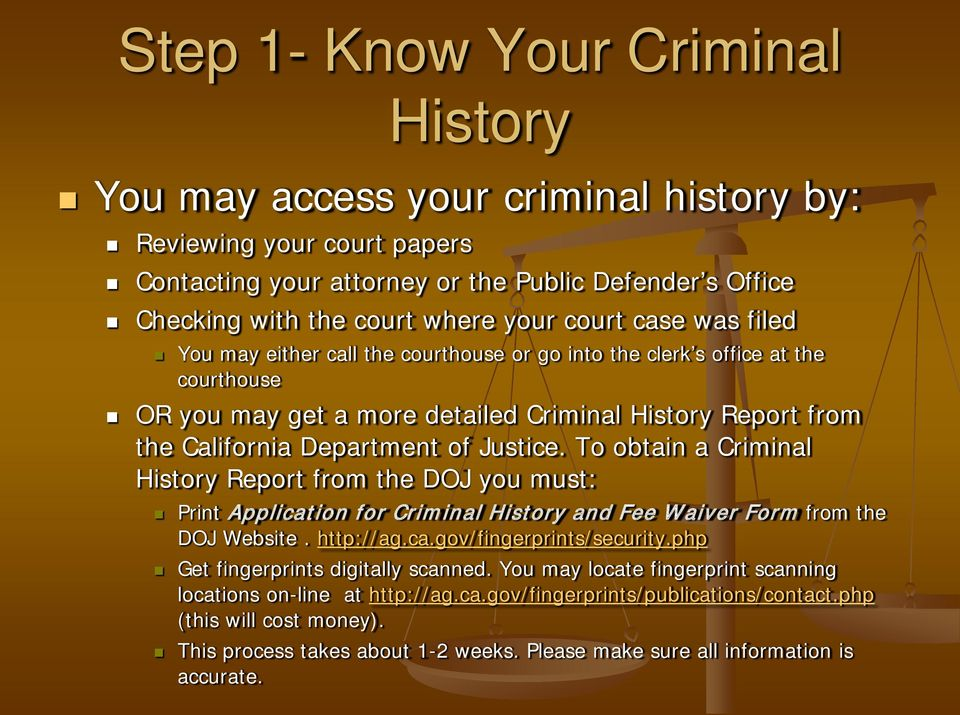 Justice. To obtain a Criminal History Report from the DOJ you must: Print Application for Criminal History and Fee Waiver Form from the DOJ Website. http://ag.ca.gov/fingerprints/security.