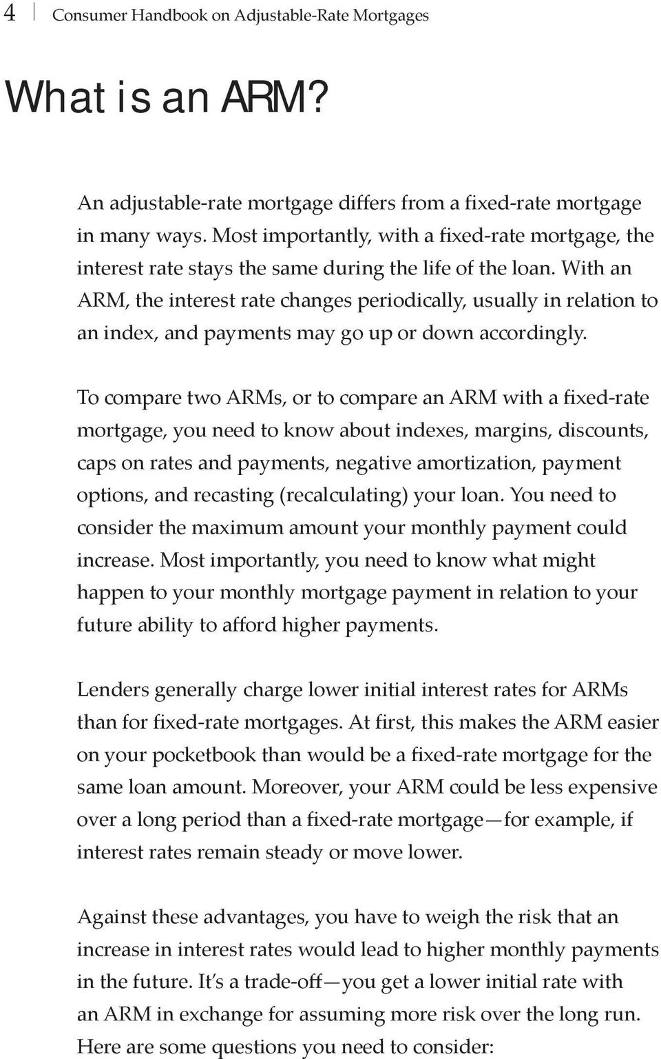 With an ARM, the interest rate changes periodically, usually in relation to an index, and payments may go up or down accordingly.