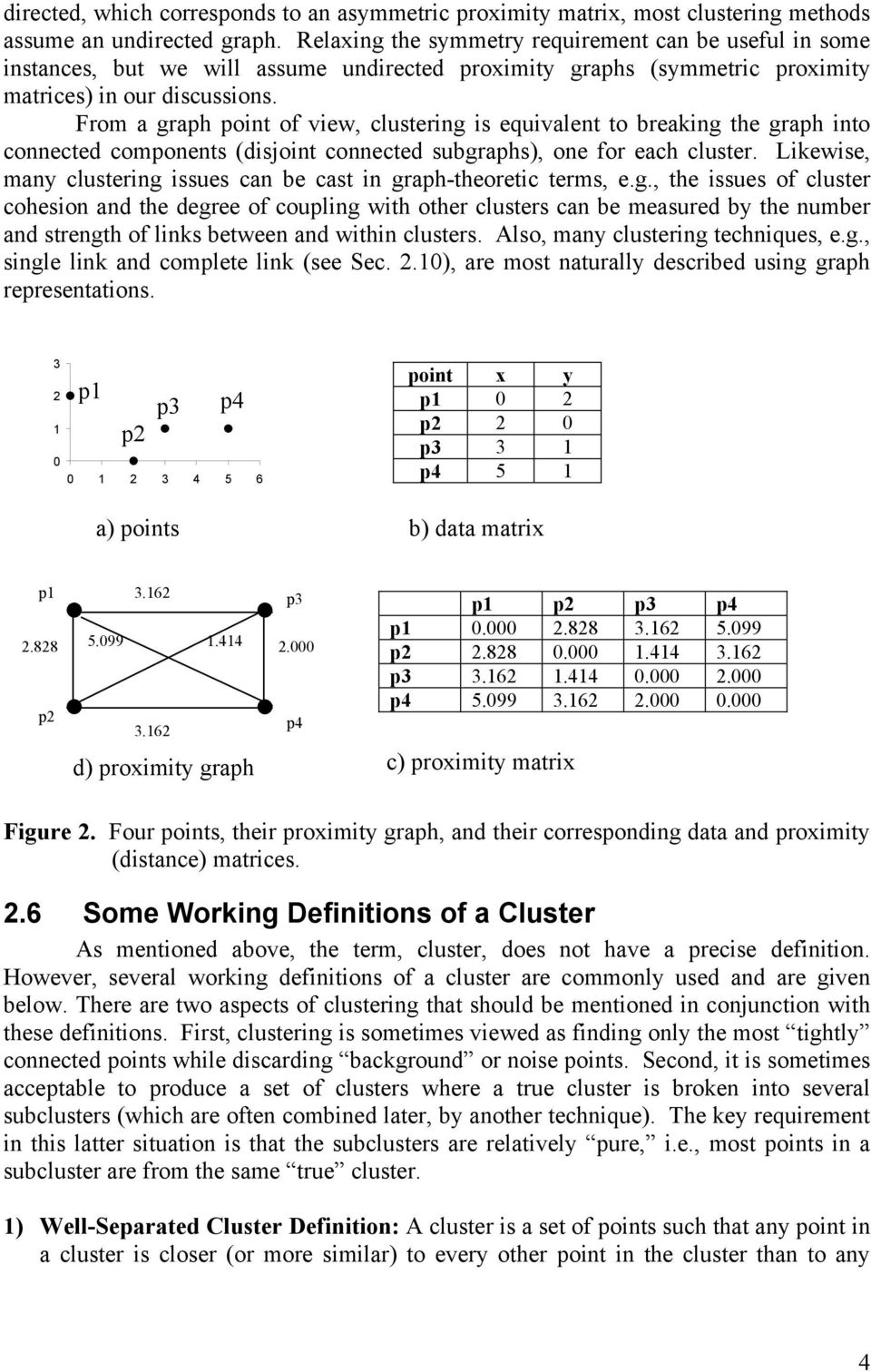 From a graph point of view, clustering is equivalent to breaking the graph into connected components (disjoint connected subgraphs), one for each cluster.