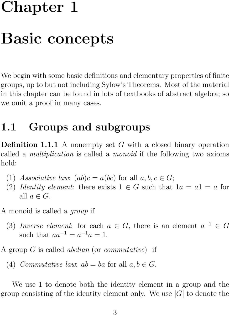 1 Groups and subgroups Definition 1.1.1 A nonempty set G with a closed binary operation called a multiplication is called a monoid if the following two axioms hold: (1) Associative law: (ab)c = a(bc)