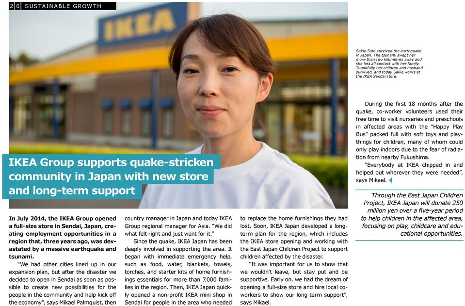 IKEA Group supports quake-stricken community in Japan with new store and long-term support In July 2014, the IKEA Group opened a full-size store in Sendai, Japan, creating employment opportunities in