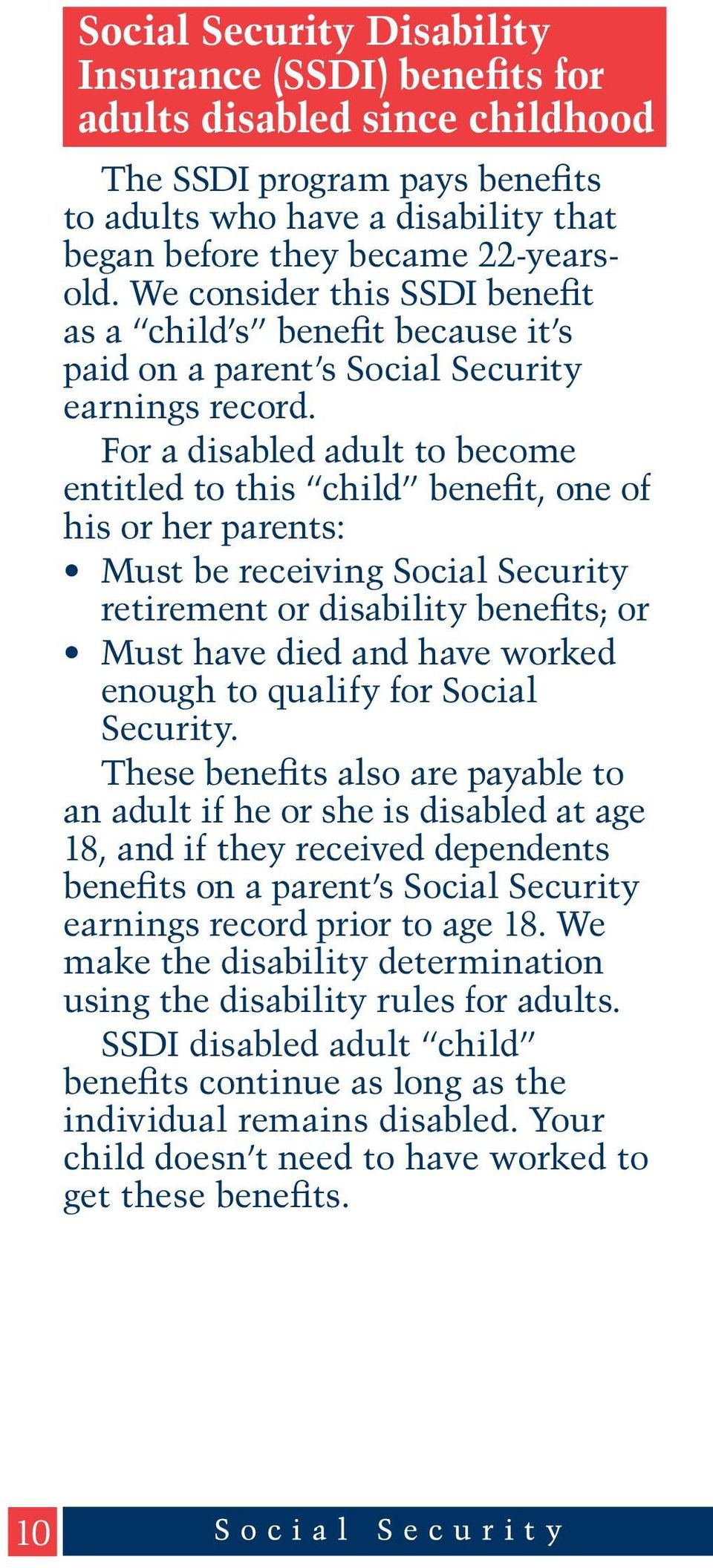For a disabled adult to become entitled to this child benefit, one of his or her parents: Must be receiving Social Security retirement or disability benefits; or Must have died and have worked enough