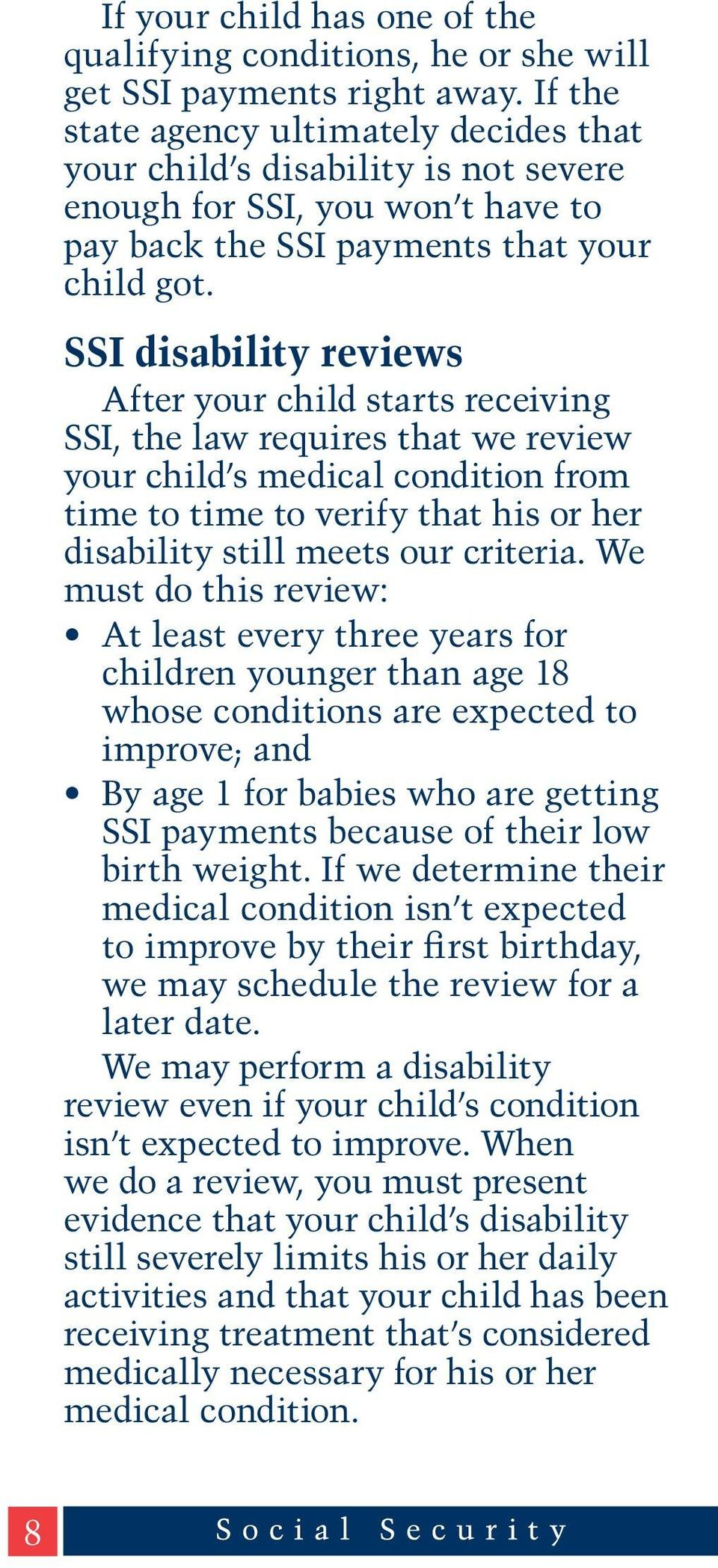 SSI disability reviews After your child starts receiving SSI, the law requires that we review your child s medical condition from time to time to verify that his or her disability still meets our
