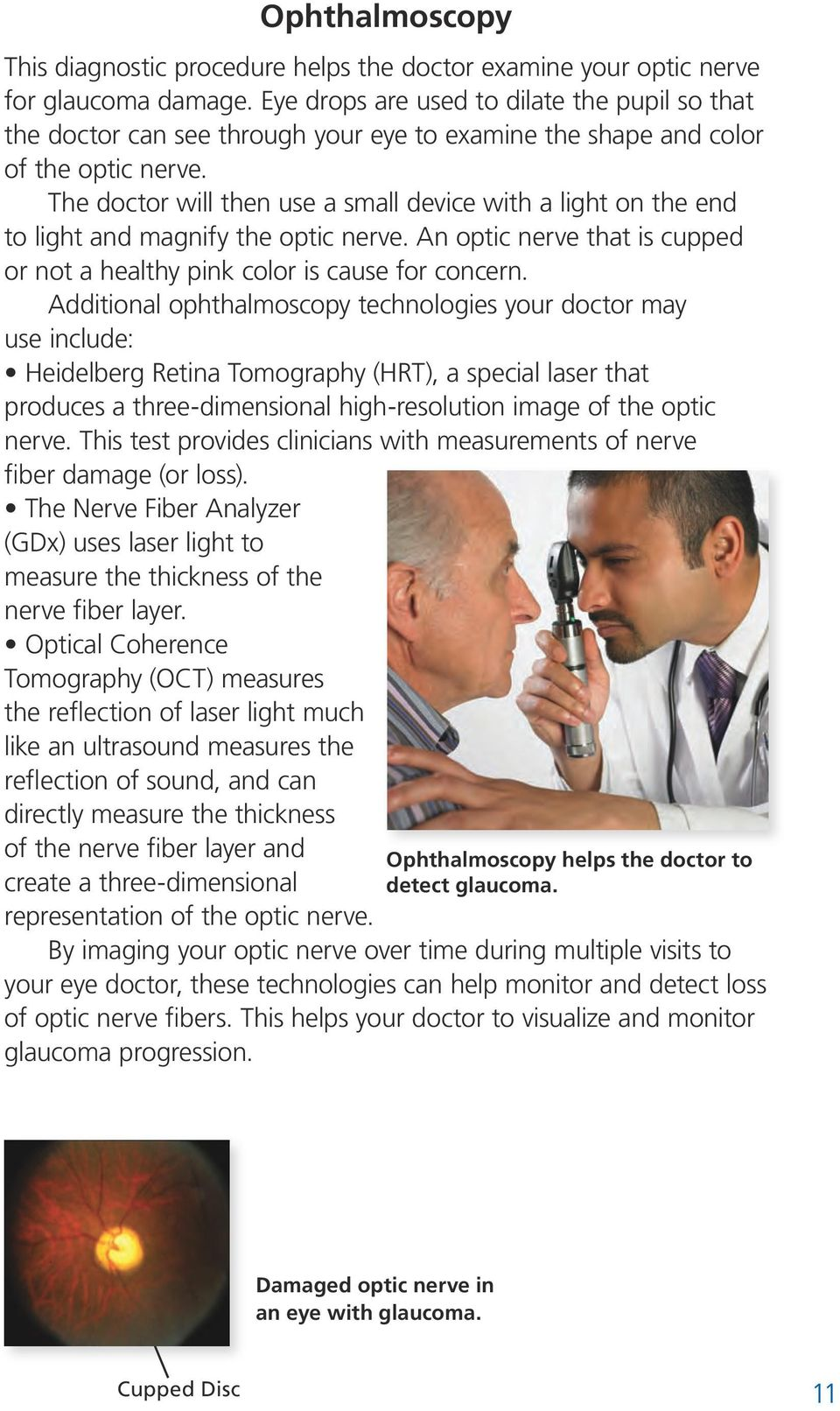 The doctor will then use a small device with a light on the end to light and magnify the optic nerve. An optic nerve that is cupped or not a healthy pink color is cause for concern.