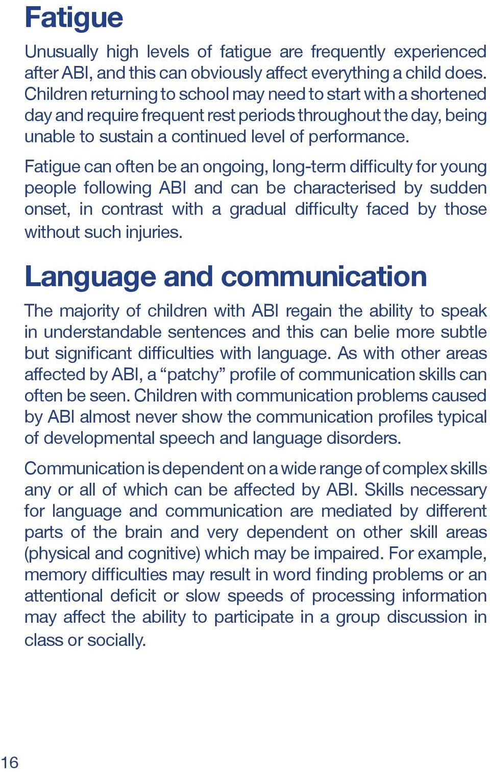 Fatigue can often be an ongoing, long-term difficulty for young people following ABI and can be characterised by sudden onset, in contrast with a gradual difficulty faced by those without such