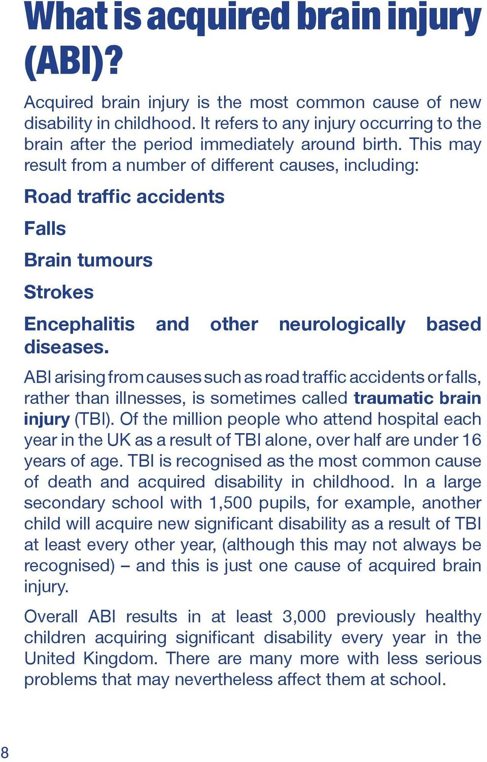 This may result from a number of different causes, including: Road traffic accidents Falls Brain tumours Strokes Encephalitis and other neurologically based diseases.
