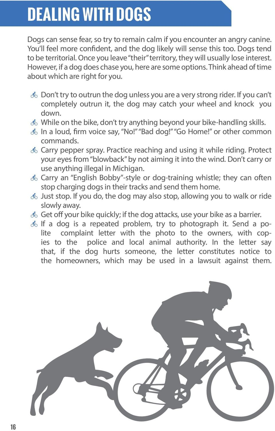 Don t try to outrun the dog unless you are a very strong rider. If you can t completely outrun it, the dog may catch your wheel and knock you down.