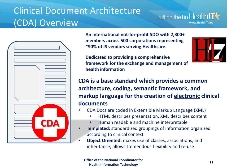 markup language for the creation of electronic clinical documents CDA Docs are coded in Extensible Markup Language (XML) HTML describes presentation, XML describes content Human readable and