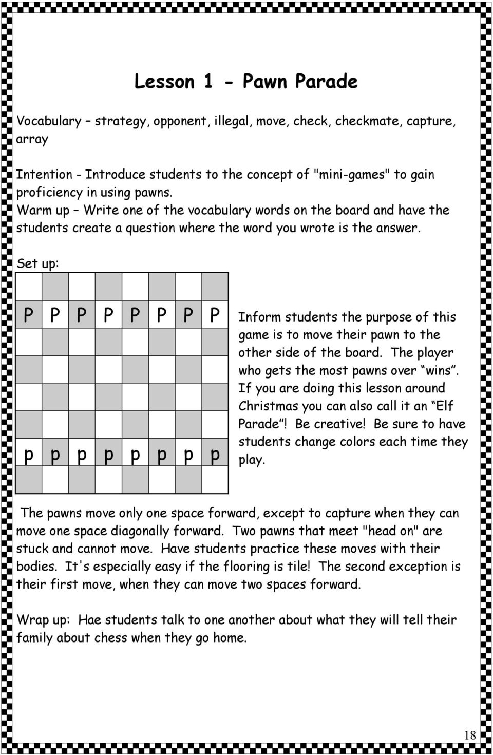 Set up: P P P P P P P P p p p p p p p p Inform students the purpose of this game is to move their pawn to the other side of the board. The player who gets the most pawns over wins.