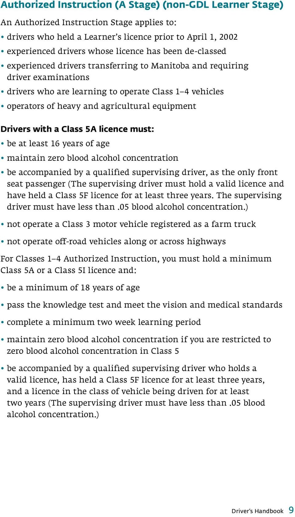 Drivers with a Class 5A licence must: be at least 16 years of age maintain zero blood alcohol concentration be accompanied by a qualified supervising driver, as the only front seat passenger (The
