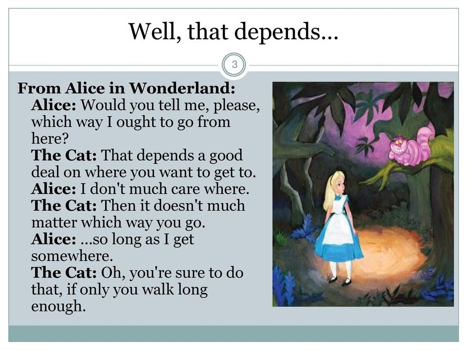 Alice: I don't much care where. The Cat: Then it doesn't much matter which way you go.