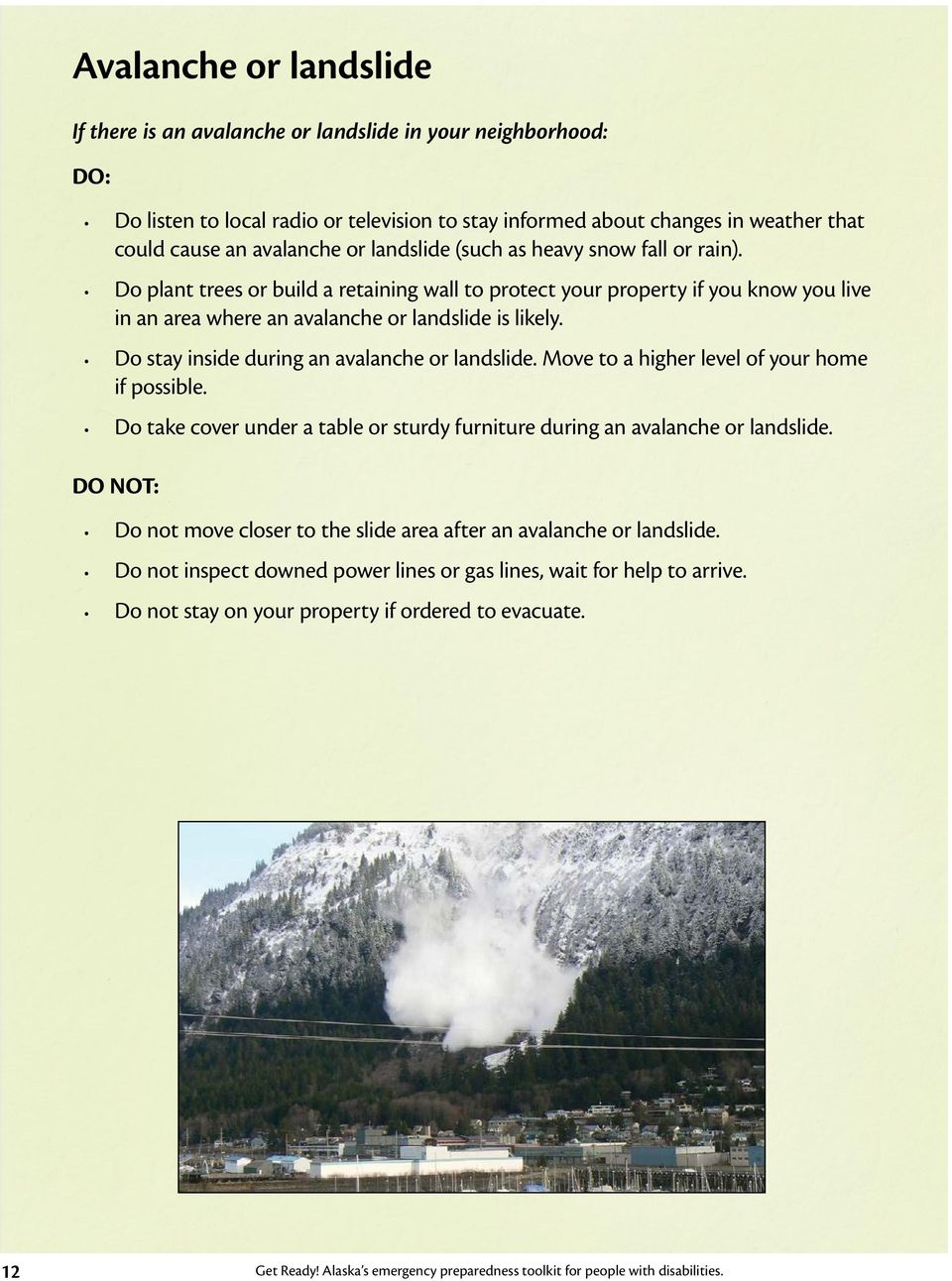 Do stay inside during an avalanche or landslide. Move to a higher level of your home if possible. Do take cover under a table or sturdy furniture during an avalanche or landslide.