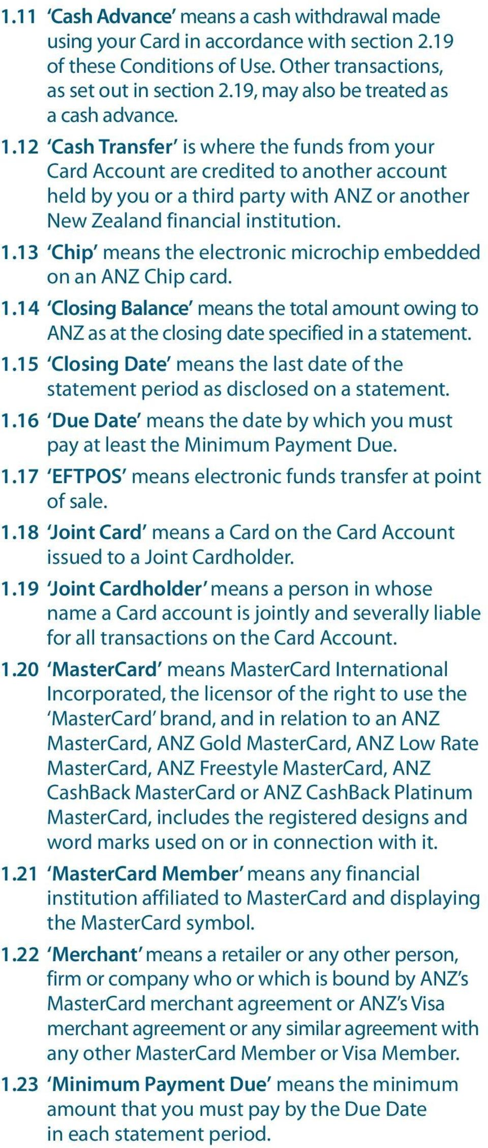 12 Cash Transfer is where the funds from your Card Account are credited to another account held by you or a third party with ANZ or another New Zealand financial institution. 1.