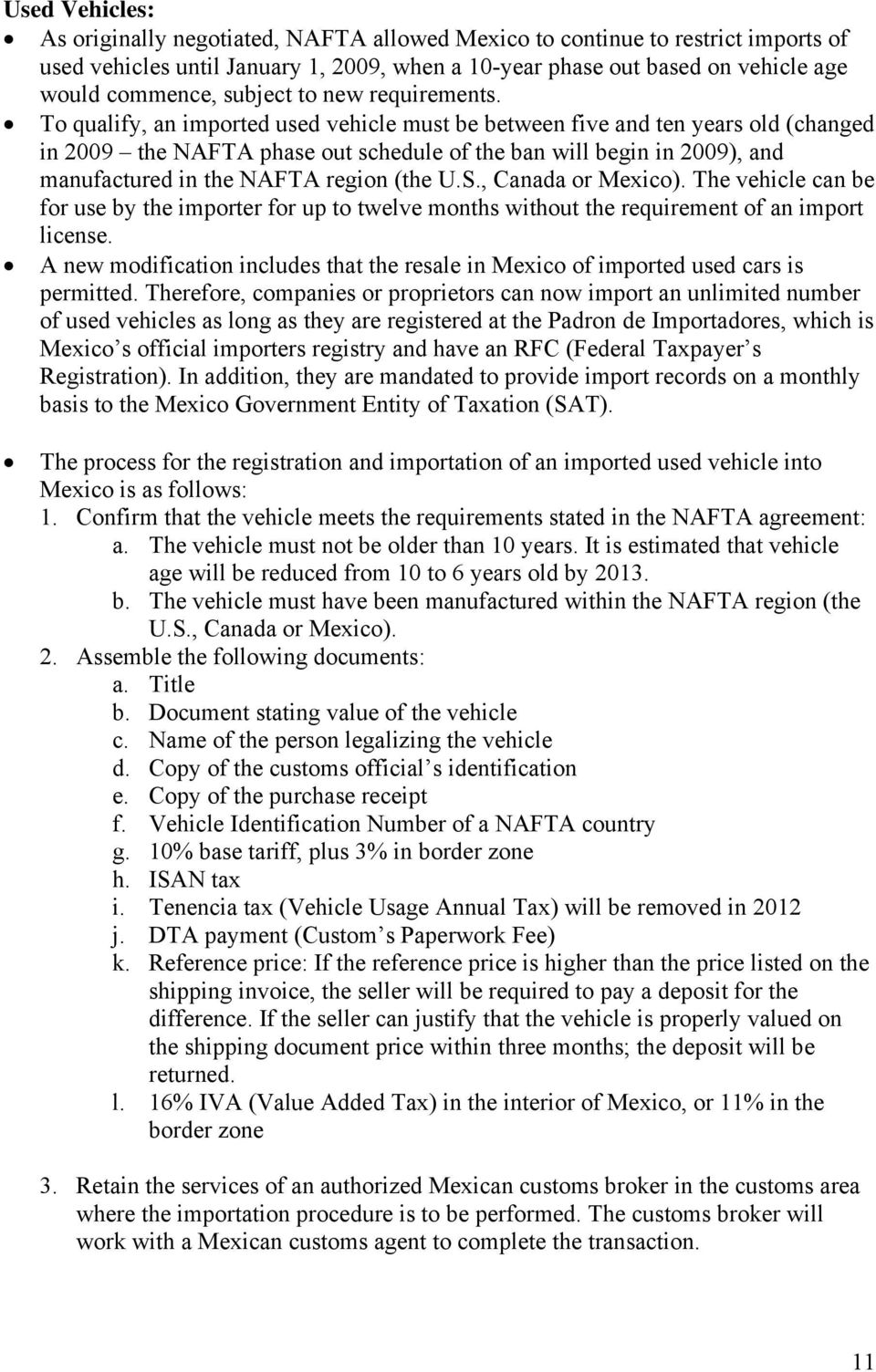 To qualify, an imported used vehicle must be between five and ten years old (changed in 2009 the NAFTA phase out schedule of the ban will begin in 2009), and manufactured in the NAFTA region (the U.S.