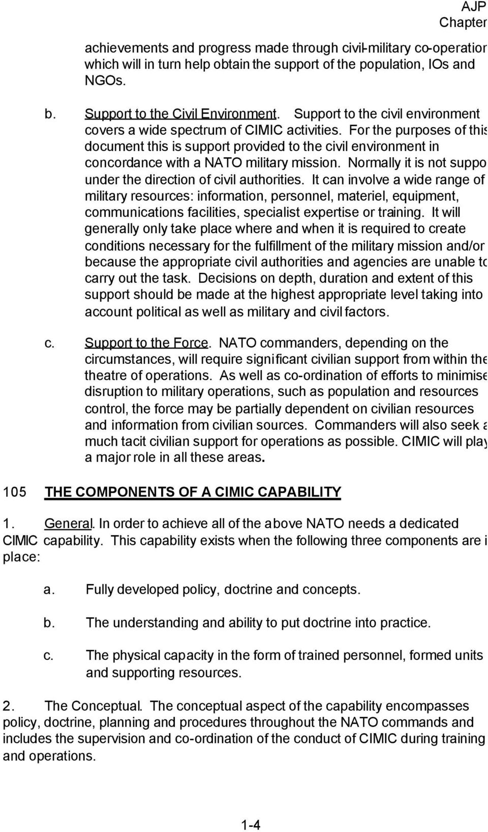 For the purposes of this document this is support provided to the civil environment in concordance with a NATO military mission. Normally it is not support under the direction of civil authorities.