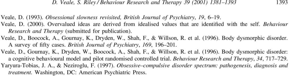 , Shah, F., & Willson, R. et al. (1996). Body dysmorphic disorder. A survey of fifty cases. British Journal of Psychiatry, 169, 196 201. Veale, D., Gournay, K., Dryden, W., Boocock, A., Shah, F., & Willson, R. et al. (1996). Body dysmorphic disorder: a cognitive behavioural model and pilot randomised controlled trial.