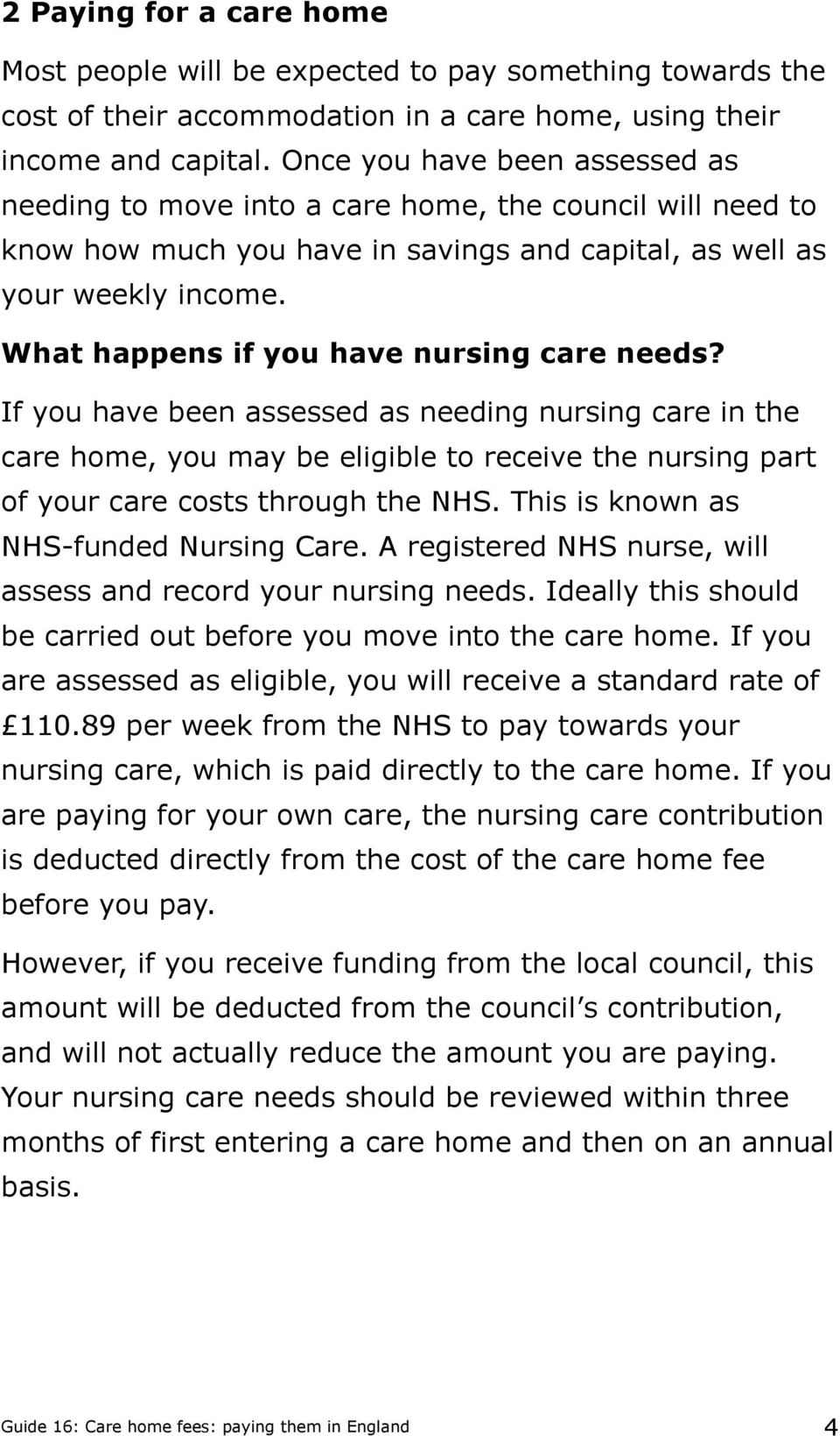 What happens if you have nursing care needs? If you have been assessed as needing nursing care in the care home, you may be eligible to receive the nursing part of your care costs through the NHS.