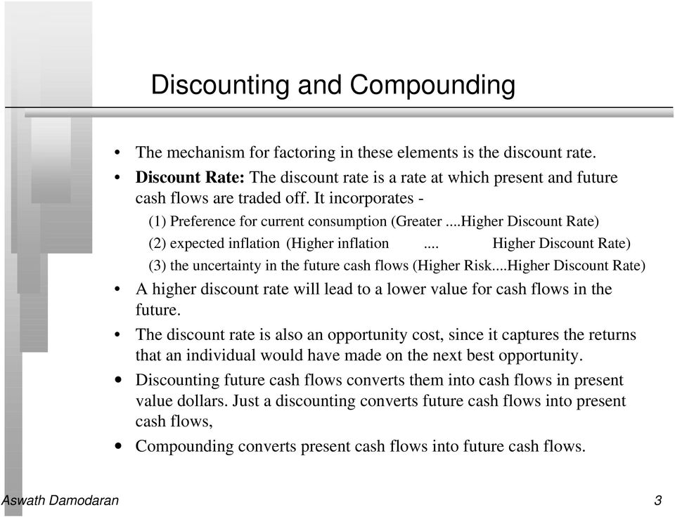 .. Higher Discount Rate) (3) the uncertainty in the future cash flows (Higher Risk...Higher Discount Rate) A higher discount rate will lead to a lower value for cash flows in the future.