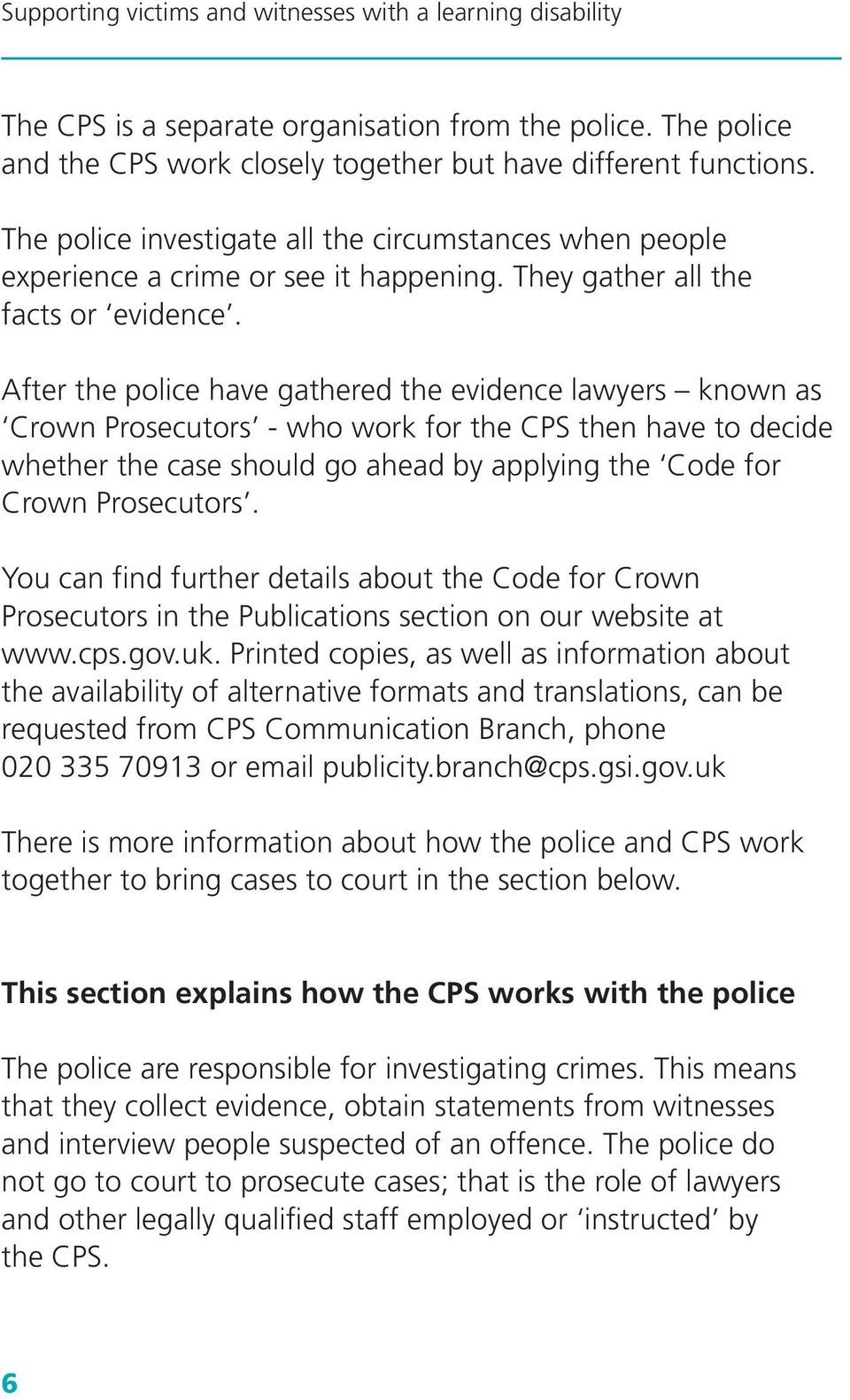 After the police have gathered the evidence lawyers known as Crown Prosecutors - who work for the CPS then have to decide whether the case should go ahead by applying the Code for Crown Prosecutors.