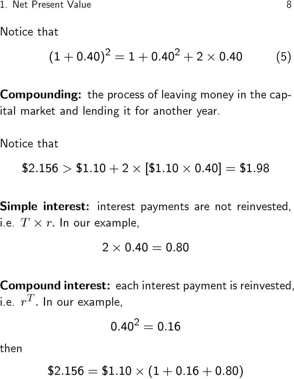 Notice that $2:156 > $1:10 + 2 [$1:10 0:40] = $1:98 Simple interest: interest payments are not reinvested, i.e. T r: In our example, 2 0:40 = 0:80 Compound interest: each interest payment is reinvested, i.