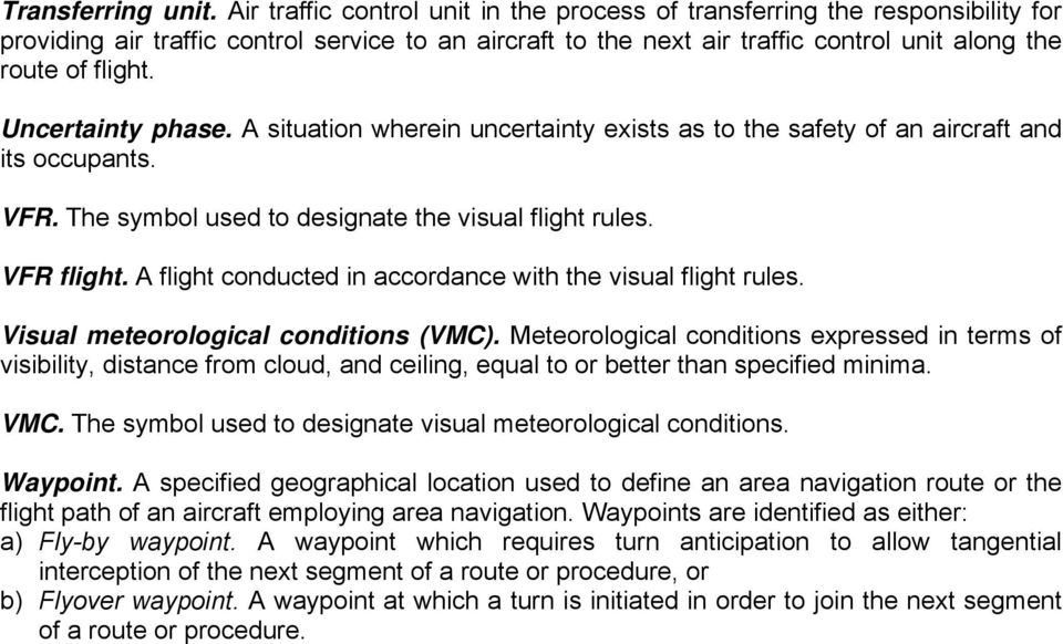 Uncertainty phase. A situation wherein uncertainty exists as to the safety of an aircraft and its occupants. VFR. The symbol used to designate the visual flight rules. VFR flight.