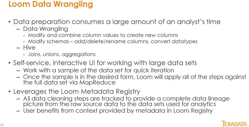 quick iteration Once the sample is in the desired form, Loom will apply all of the steps against the full data set via MapReduce Leverages the Loom Metadata Registry All data