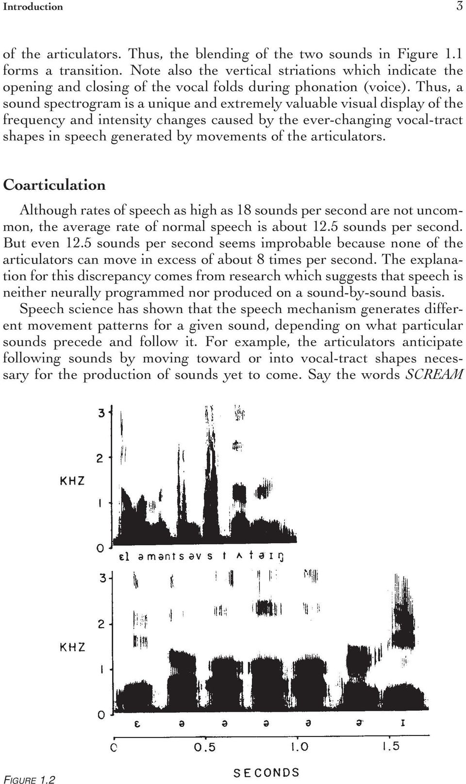 Thus, a sound spectrogram is a unique and extremely valuable visual display of the frequency and intensity changes caused by the ever-changing vocal-tract shapes in speech generated by movements of