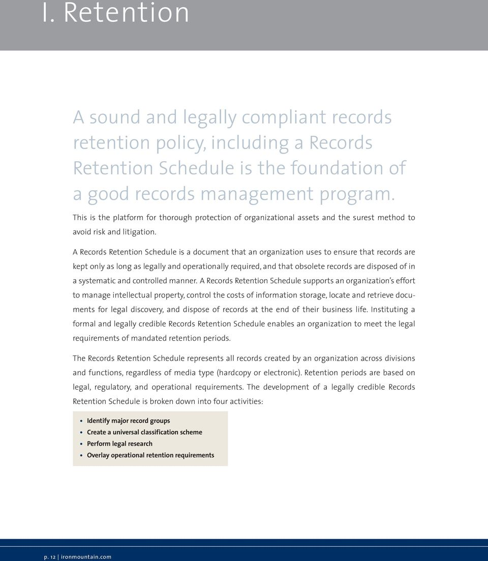 A Records Retention Schedule is a document that an organization uses to ensure that records are kept only as long as legally and operationally required, and that obsolete records are disposed of in a