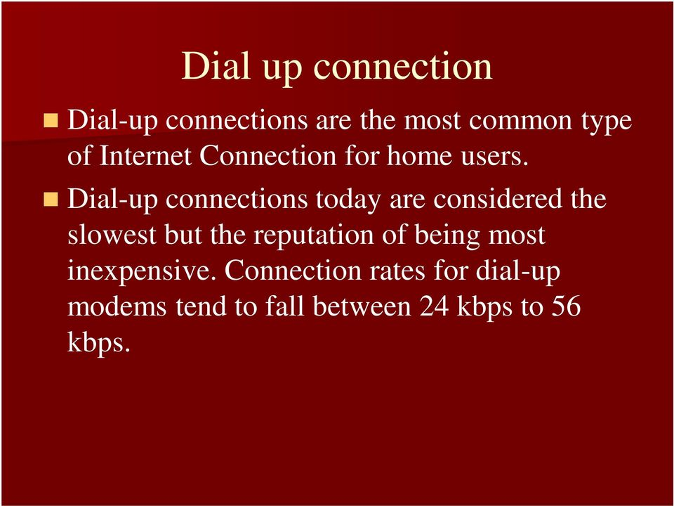 Dial-up connections today are considered the slowest but the