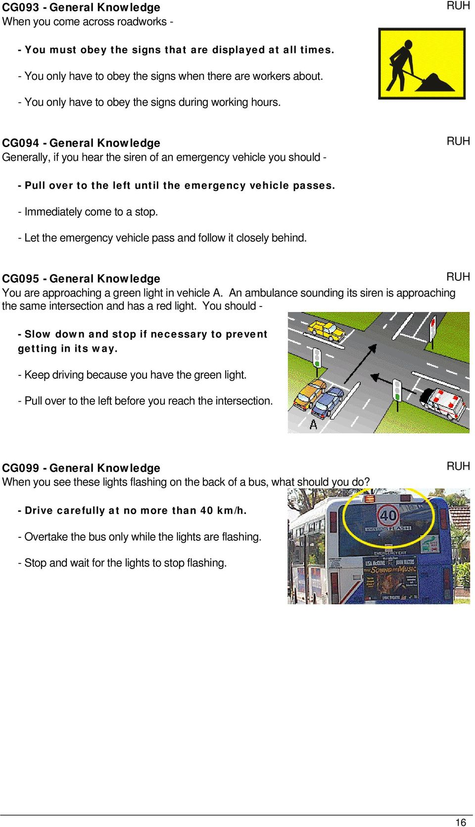 CG094 - General Knowledge Generally, if you hear the siren of an emergency vehicle you should - - Pull over to the left until the emergency vehicle passes. - Immediately come to a stop.
