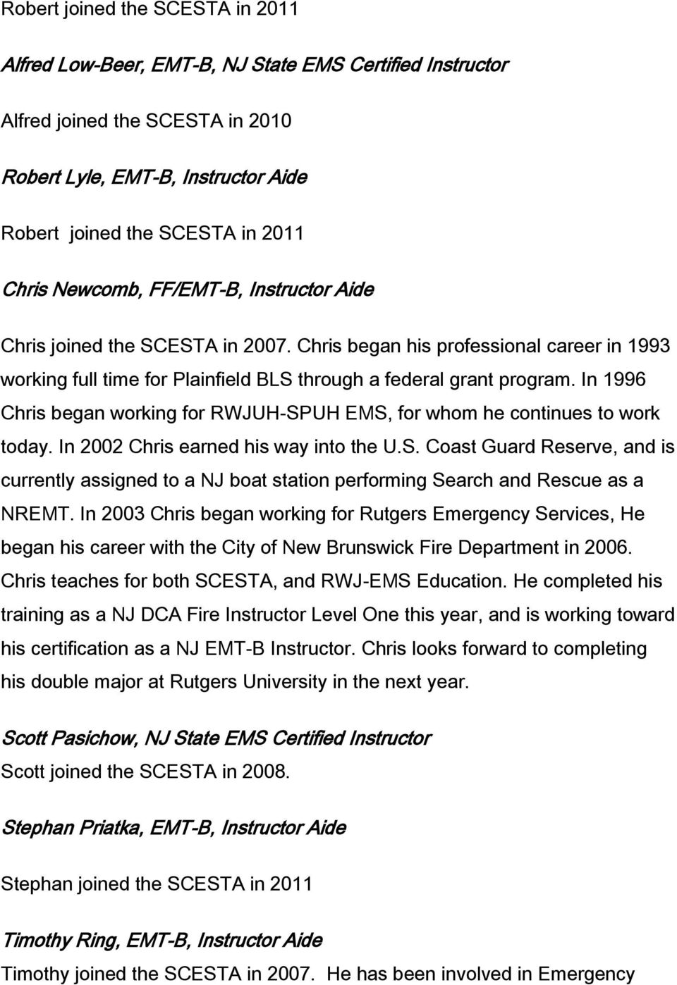 In 1996 Chris began working for RWJUH-SPUH EMS, for whom he continues to work today. In 2002 Chris earned his way into the U.S. Coast Guard Reserve, and is currently assigned to a NJ boat station performing Search and Rescue as a NREMT.
