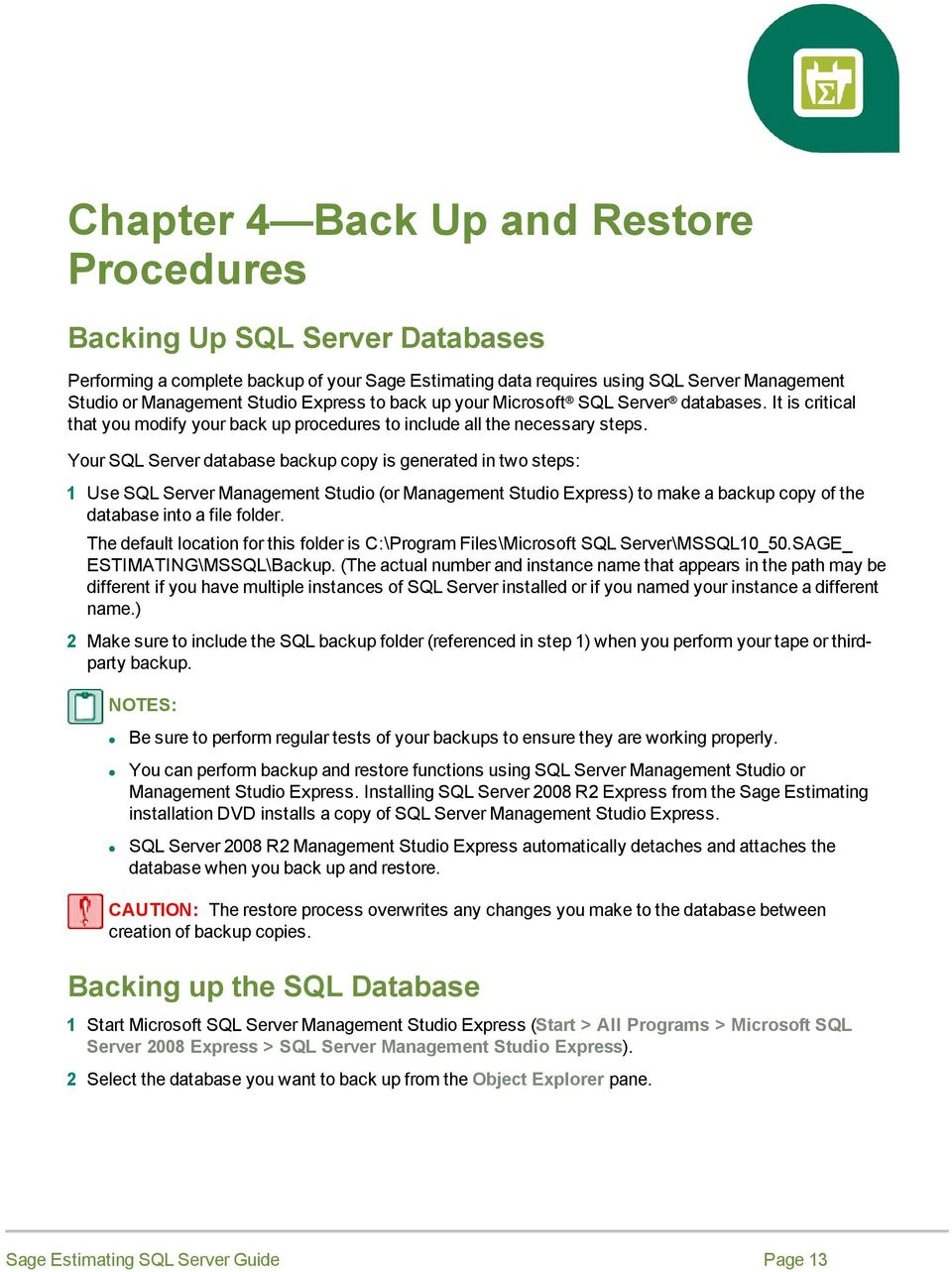Your SQL Server database backup copy is generated in two steps: 1 Use SQL Server Management Studio (or Management Studio Express) to make a backup copy of the database into a file folder.