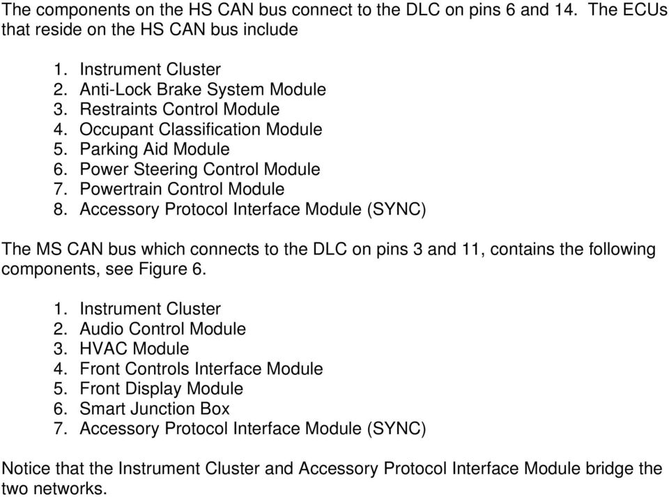 Accessory Protocol Interface Module (SYNC) The MS CAN bus which connects to the DLC on pins 3 and 11, contains the following components, see Figure 6. 1. Instrument Cluster 2.