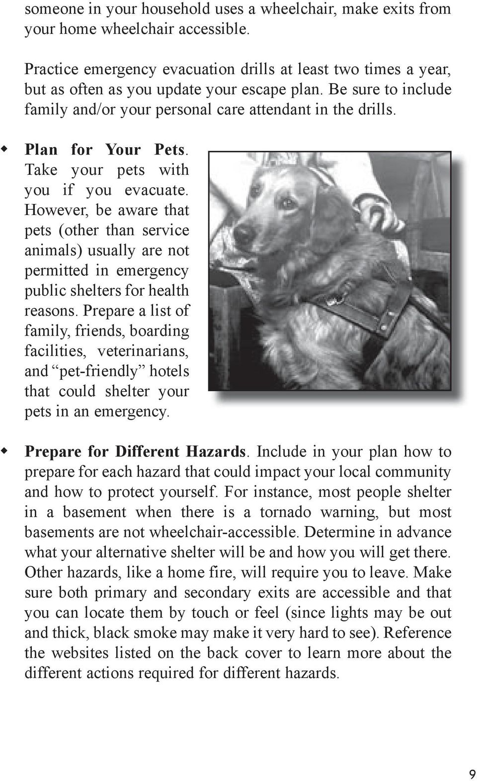 Plan for Your Pets. Take your pets with you if you evacuate. However, be aware that pets (other than service animals) usually are not permitted in emergency public shelters for health reasons.