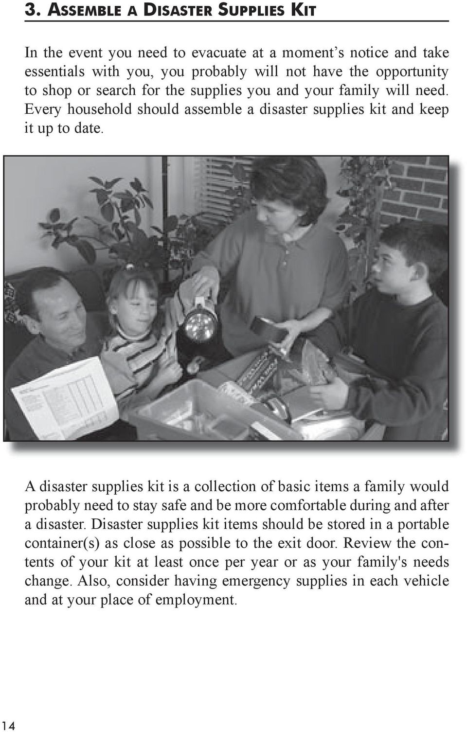 A disaster supplies kit is a collection of basic items a family would probably need to stay safe and be more comfortable during and after a disaster.