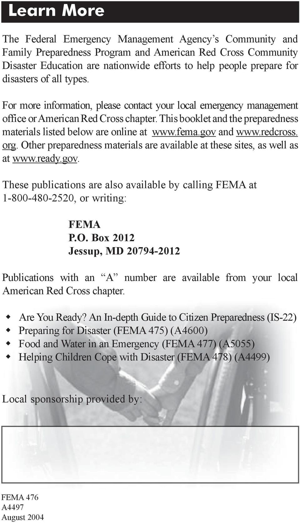 This booklet and the preparedness materials listed below are online at www.fema.gov and www.redcross. org. Other preparedness materials are available at these sites, as well as at www.ready.gov. These publications are also available by calling FEMA at 1-800-480-2520, or writing: FEMA P.