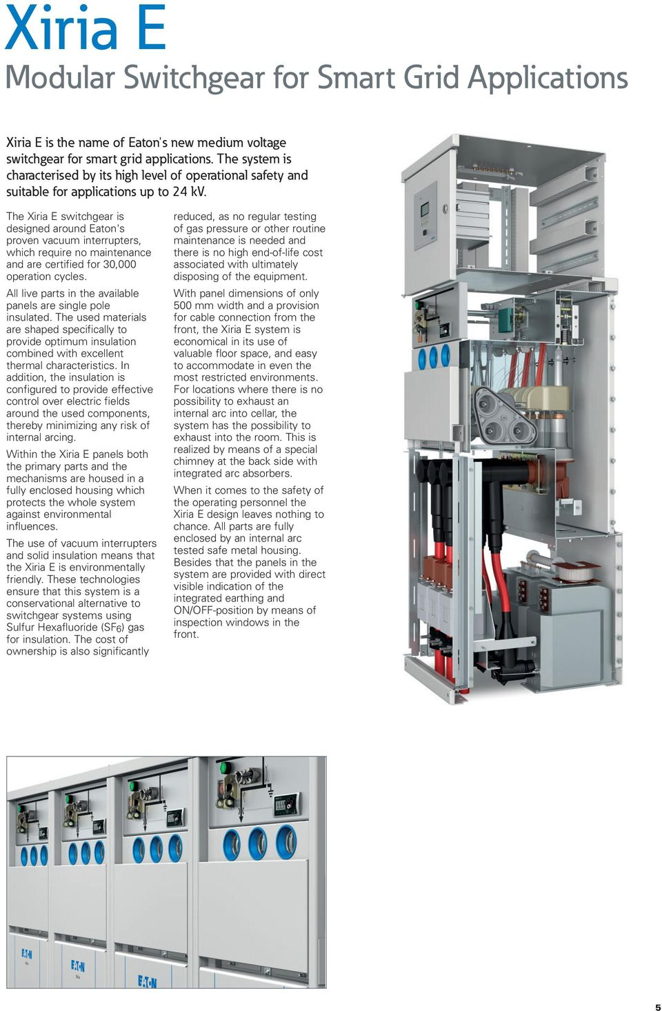 The Xiria E switchgear is designed around Eaton's proven vacuum interrupters, which require no maintenance and are certified for 30,000 operation cycles.