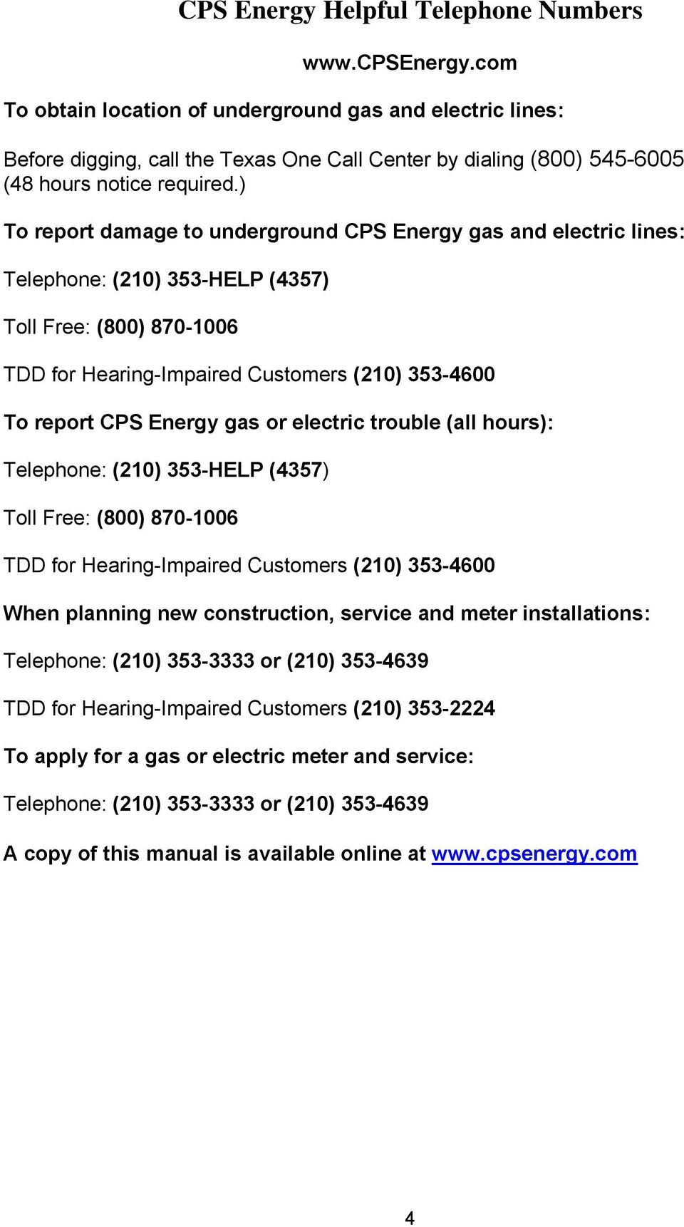 ) To report damage to underground CPS Energy gas and electric lines: Telephone: (210) 353-HELP (4357) Toll Free: (800) 870-1006 TDD for Hearing-Impaired Customers (210) 353-4600 To report CPS Energy