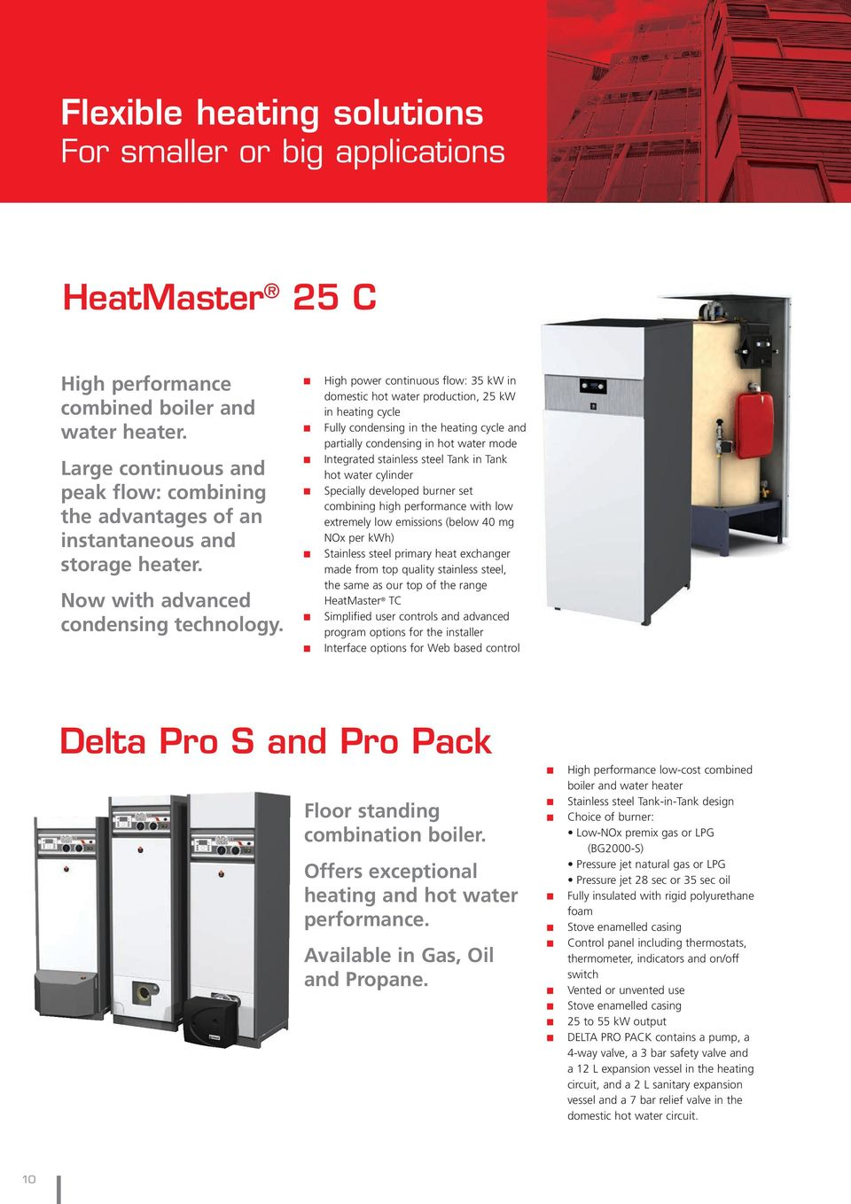 High power continuous flow: 35 kw in domestic hot water production, 25 kw in heating cycle Fully condensing in the heating cycle and partially condensing in hot water mode Integrated stainless steel