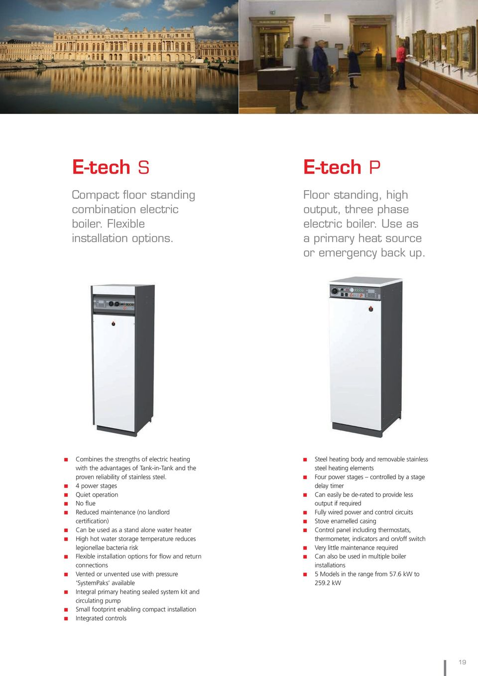 4 power stages Quiet operation No flue Reduced maintenance (no landlord certification) Can be used as a stand alone water heater High hot water storage temperature reduces legionellae bacteria risk