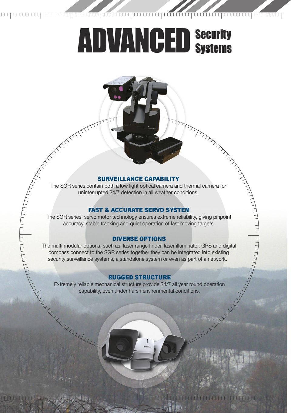 DIVERSE OPTIONS The multi modular options, such as; laser range finder, laser illuminator, GPS and digital compass connect to the SGR series together they can be integrated into existing security